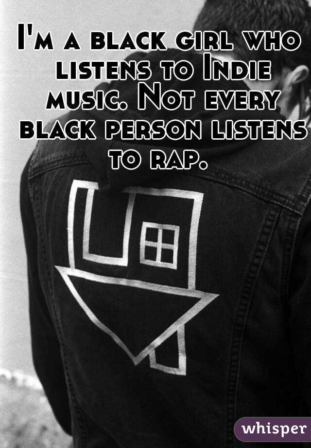 I'm a black girl who listens to Indie music. Not every black person listens to rap.