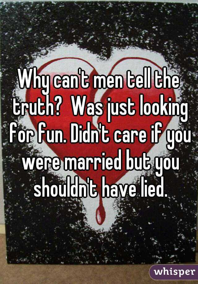 Why can't men tell the truth?  Was just looking for fun. Didn't care if you were married but you shouldn't have lied.