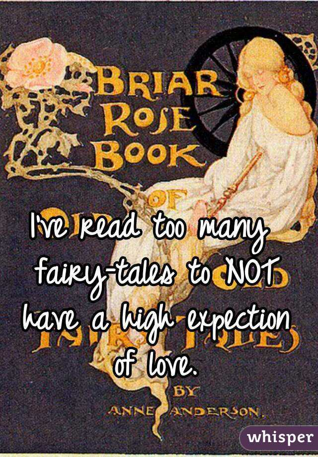 I've read too many fairy-tales to NOT have a high expection of love.