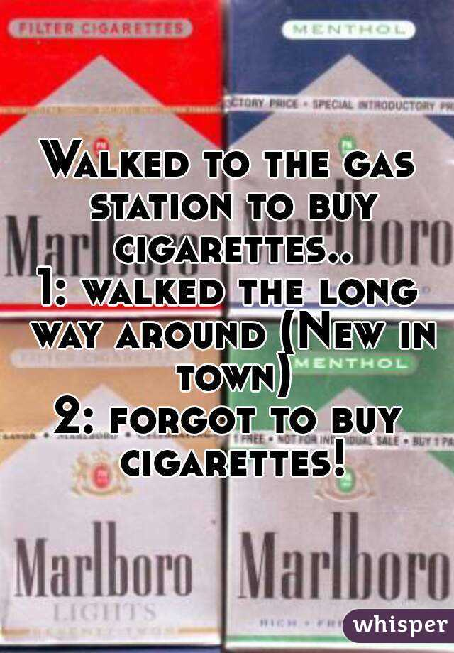 Walked to the gas station to buy cigarettes.. 1: walked the long way around (New in town) 2: forgot to buy cigarettes!