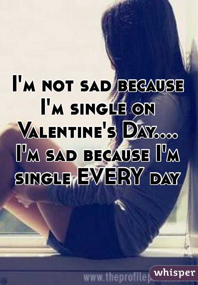 I'm not sad because I'm single on Valentine's Day.... I'm sad because I'm single EVERY day