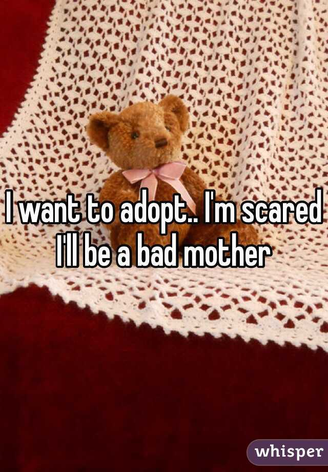 I want to adopt.. I'm scared I'll be a bad mother
