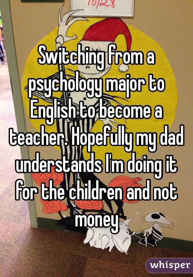 Switching from a psychology major to English to become a teacher. Hopefully my dad understands I'm doing it for the children and not money