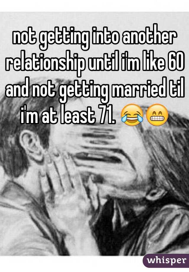 not getting into another relationship until i'm like 60 and not getting married til i'm at least 71. 😂😁