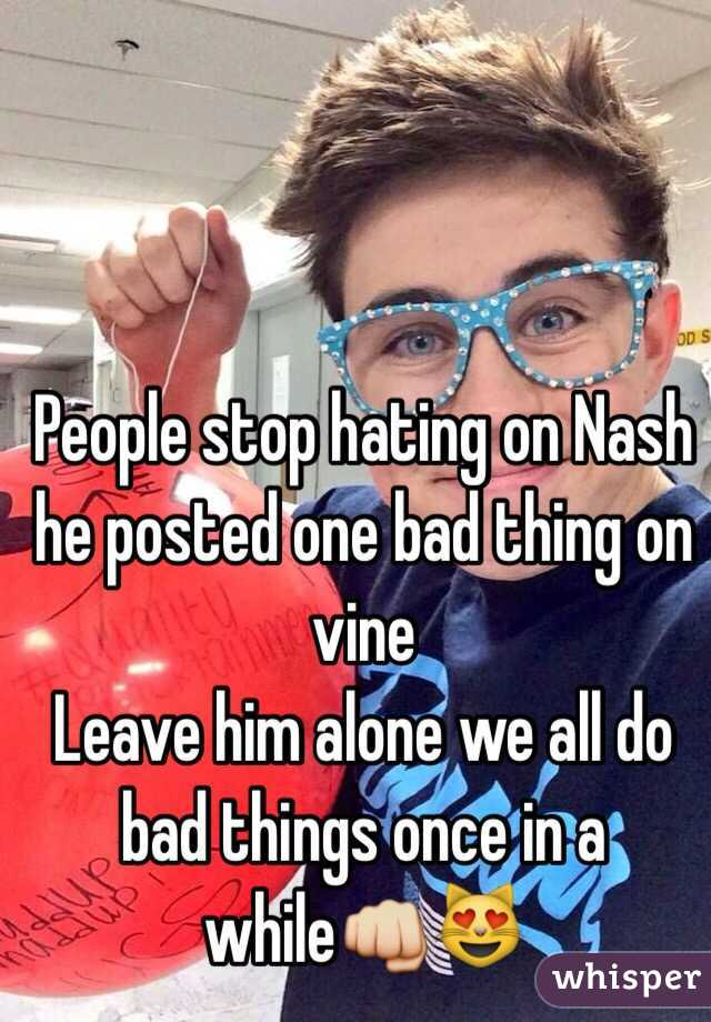 People stop hating on Nash he posted one bad thing on vine  Leave him alone we all do bad things once in a while👊😻