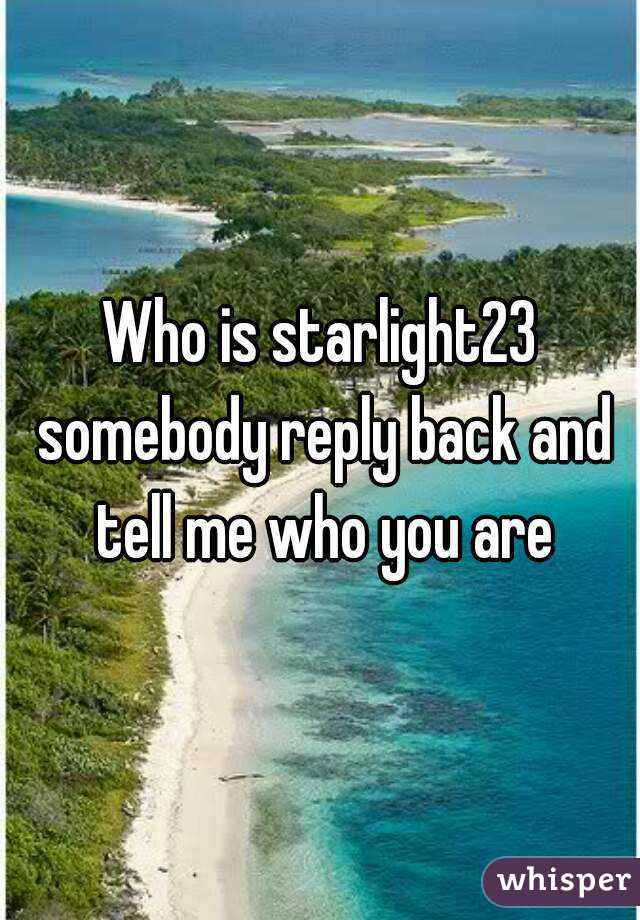 Who is starlight23 somebody reply back and tell me who you are