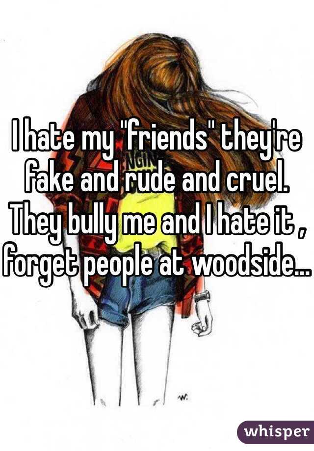 """I hate my """"friends"""" they're fake and rude and cruel. They bully me and I hate it , forget people at woodside..."""