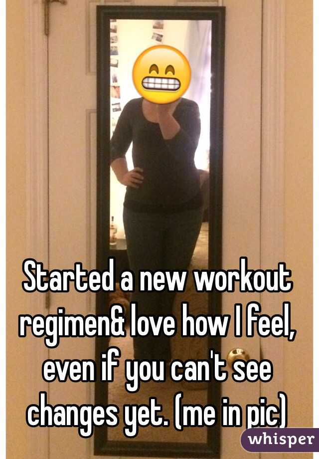 Started a new workout regimen& love how I feel, even if you can't see changes yet. (me in pic)