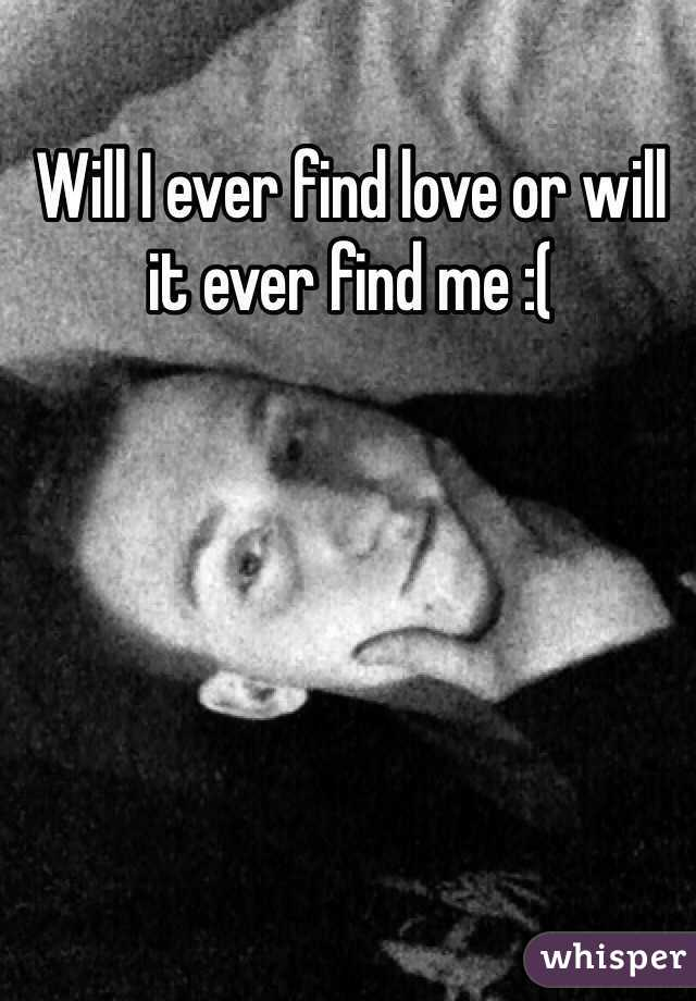 Will I ever find love or will it ever find me :(