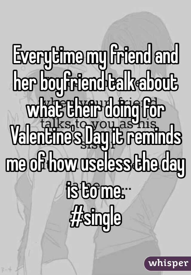 Everytime my friend and her boyfriend talk about what their doing for Valentine's Day it reminds me of how useless the day is to me.  #single
