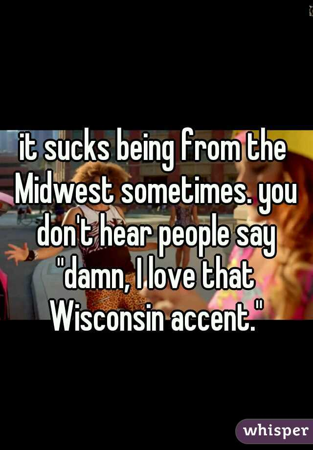 """it sucks being from the Midwest sometimes. you don't hear people say """"damn, I love that Wisconsin accent."""""""