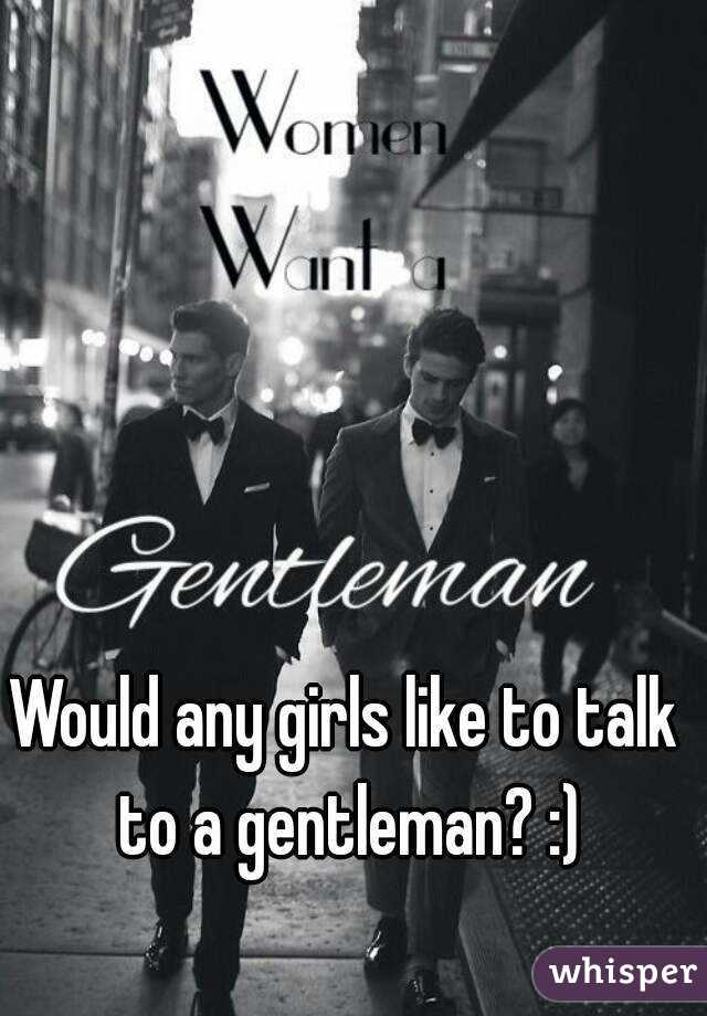 Would any girls like to talk to a gentleman? :)