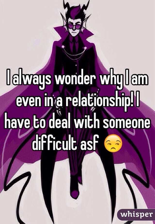 I always wonder why I am even in a relationship! I have to deal with someone difficult asf 😒