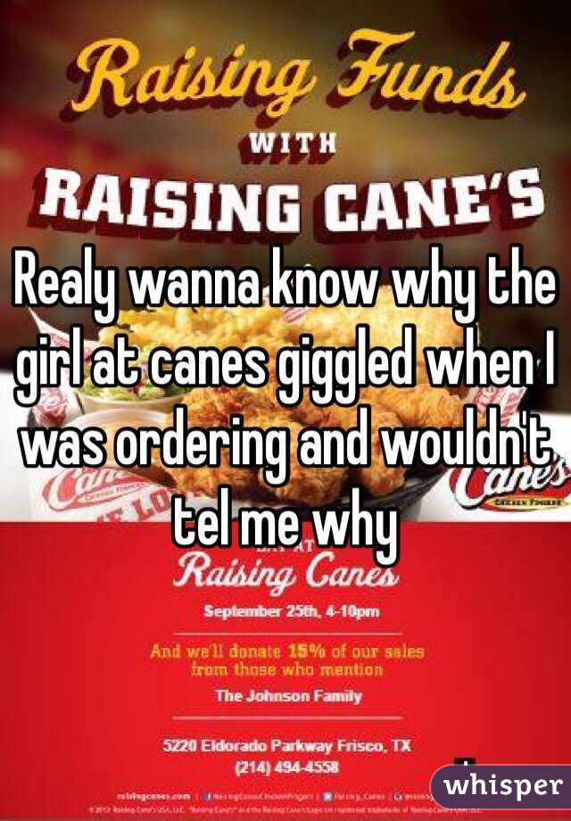 Realy wanna know why the girl at canes giggled when I was ordering and wouldn't tel me why
