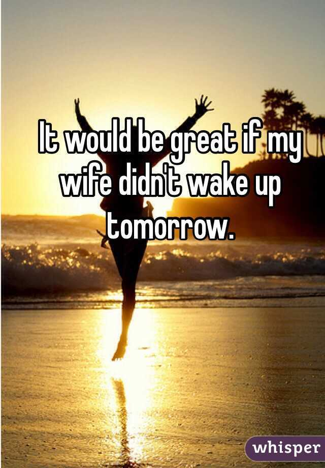 It would be great if my wife didn't wake up tomorrow.