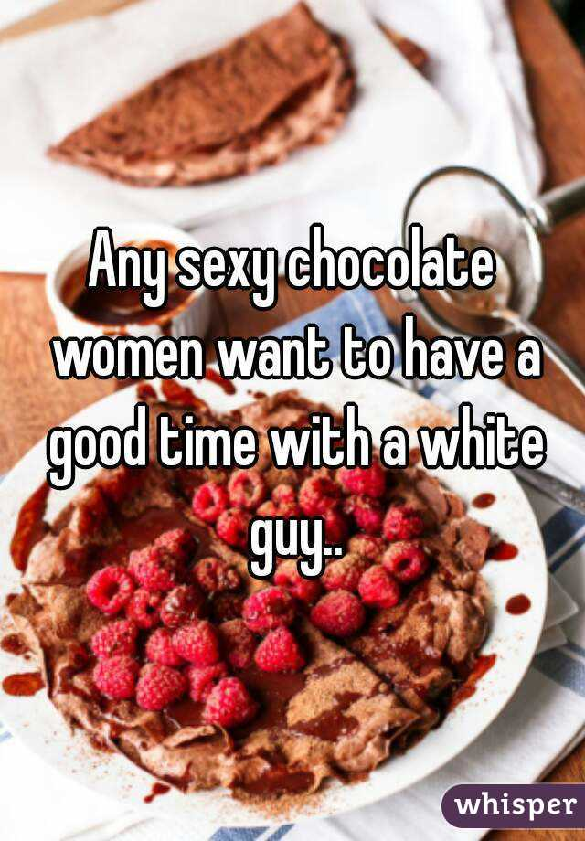 Any sexy chocolate women want to have a good time with a white guy..