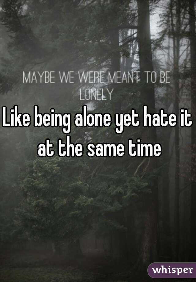 Like being alone yet hate it at the same time