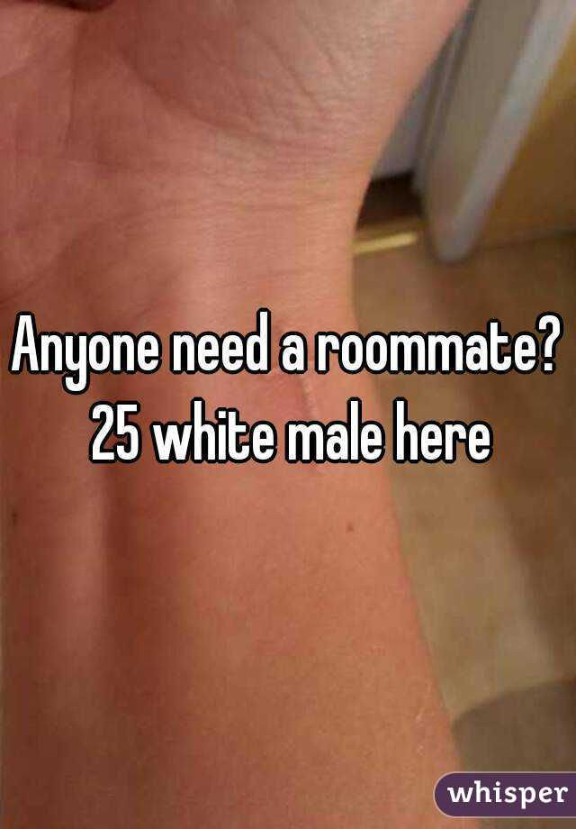 Anyone need a roommate? 25 white male here