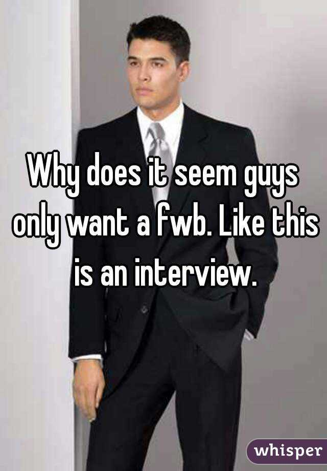 Why does it seem guys only want a fwb. Like this is an interview.