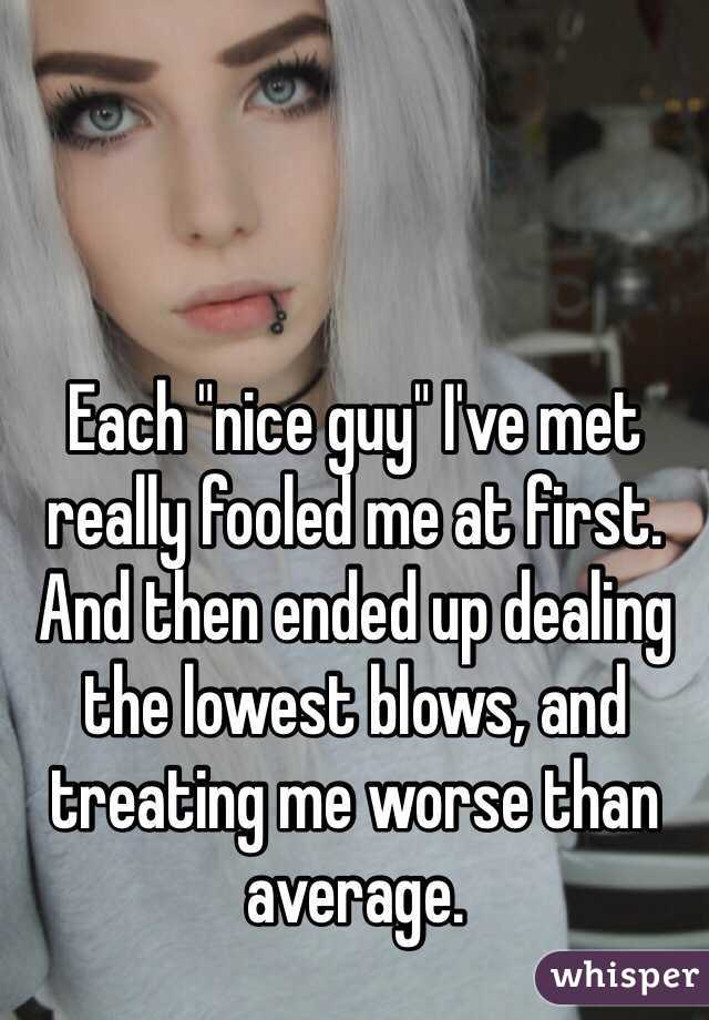 "Each ""nice guy"" I've met really fooled me at first. And then ended up dealing the lowest blows, and treating me worse than average."