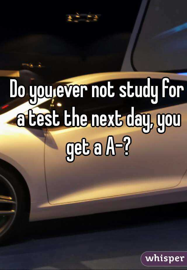 Do you ever not study for a test the next day, you get a A-?