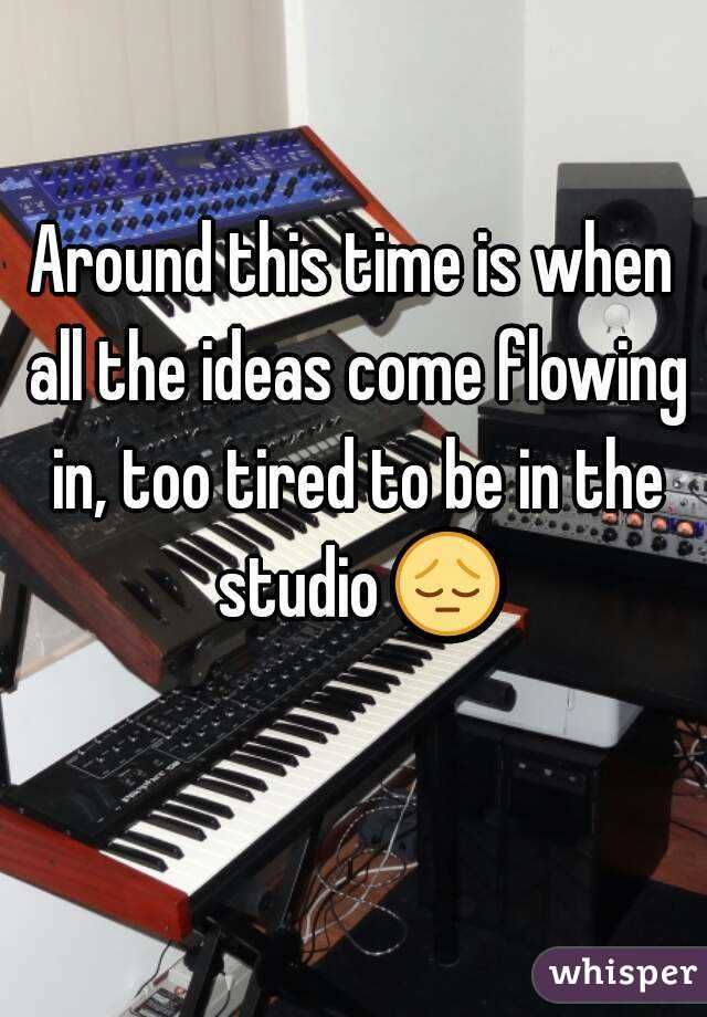 Around this time is when all the ideas come flowing in, too tired to be in the studio 😔