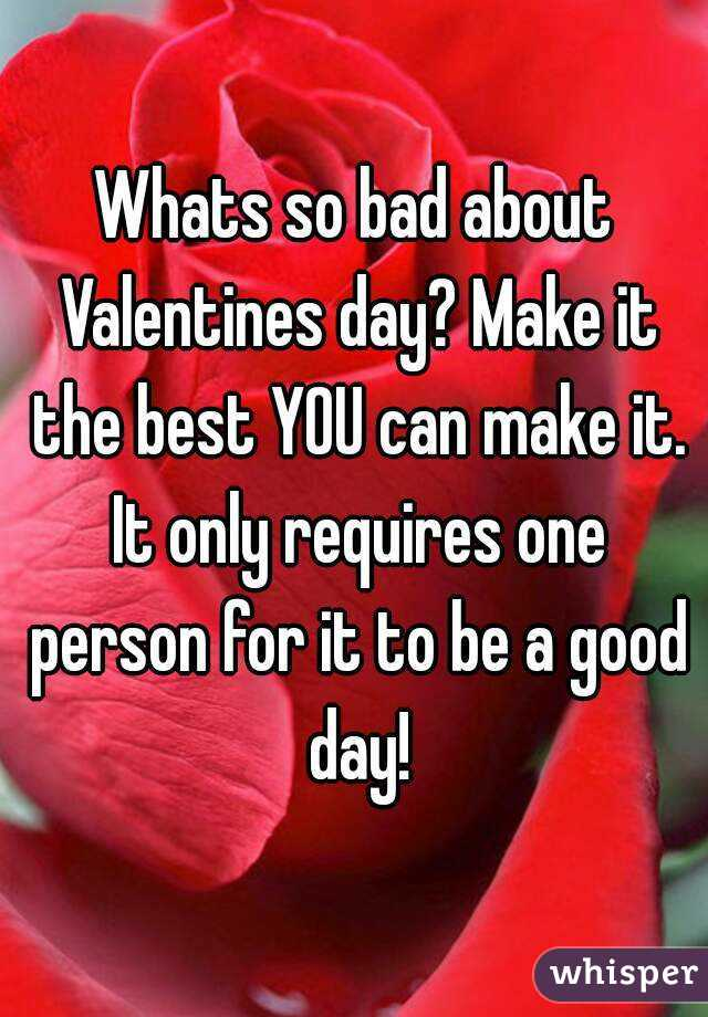 Whats so bad about Valentines day? Make it the best YOU can make it. It only requires one person for it to be a good day!