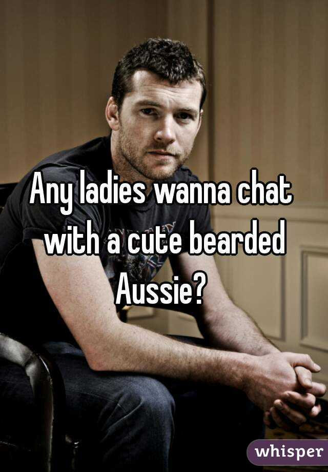 Any ladies wanna chat with a cute bearded Aussie?
