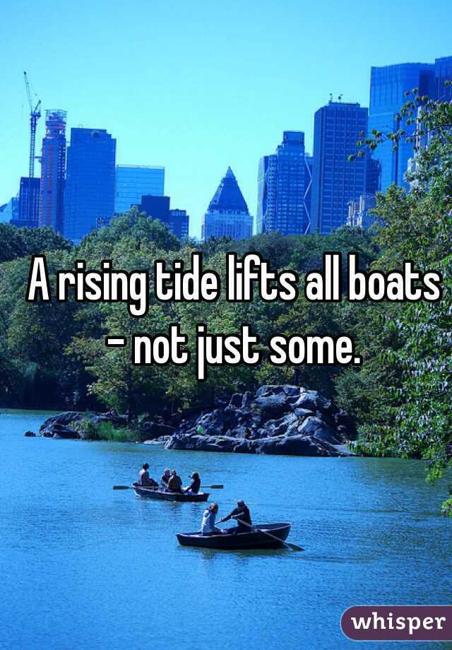 A rising tide lifts all boats - not just some.