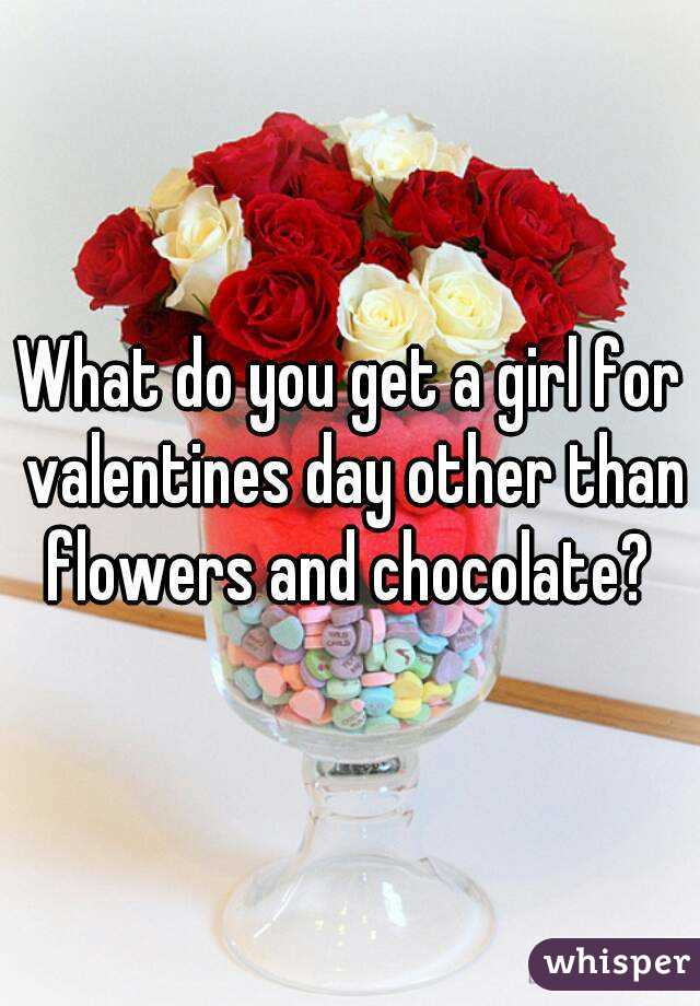 What do you get a girl for valentines day other than flowers and chocolate?