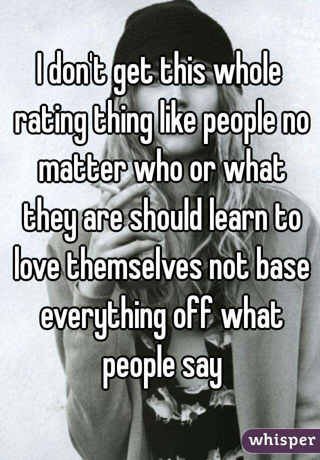 I don't get this whole rating thing like people no matter who or what they are should learn to love themselves not base everything off what people say