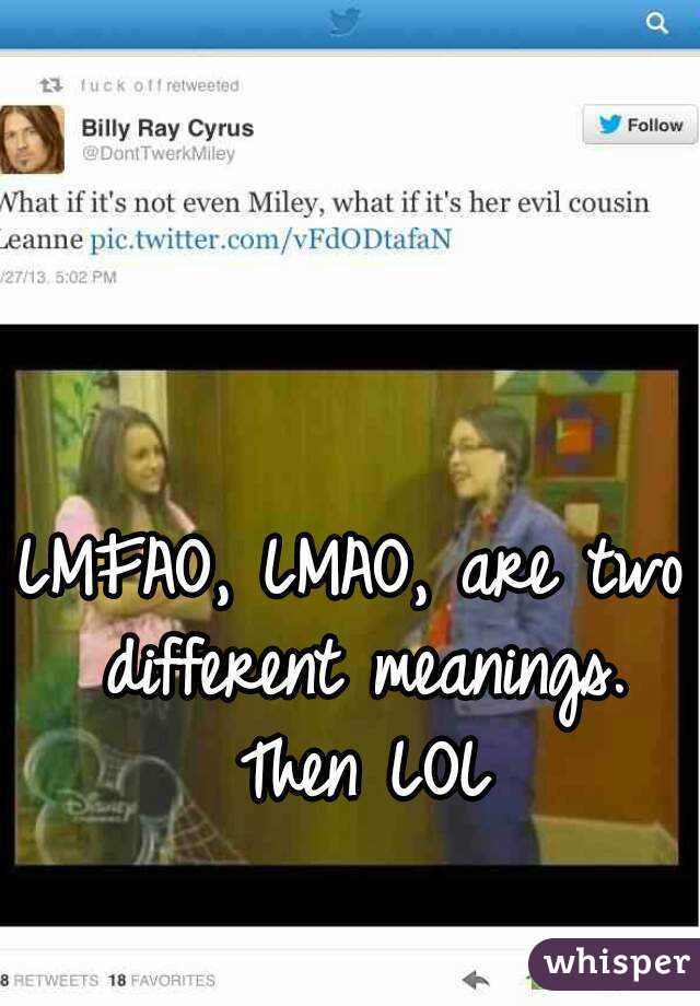 LMFAO, LMAO, are two different meanings. Then LOL