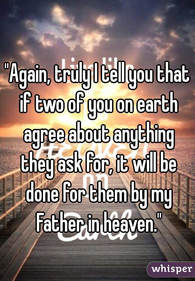 """Again, truly I tell you that if two of you on earth agree about anything they ask for, it will be done for them by my Father in heaven."""