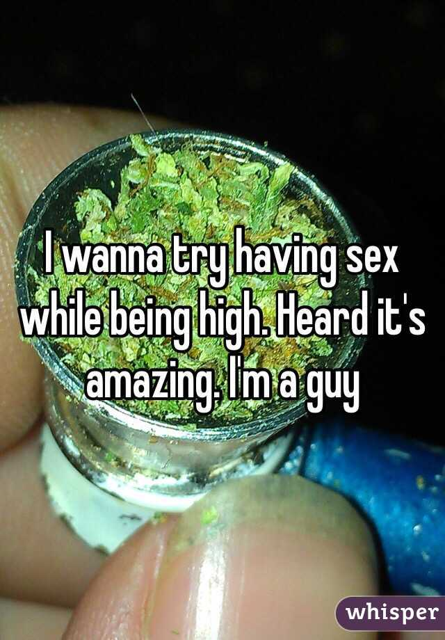 I wanna try having sex while being high. Heard it's amazing. I'm a guy