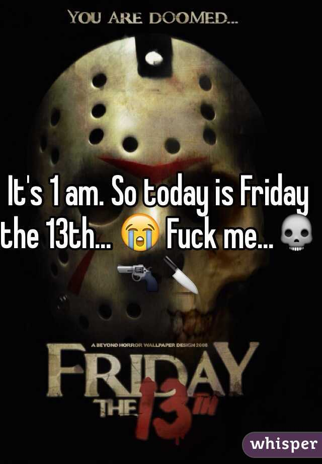 It's 1 am. So today is Friday the 13th... 😭 Fuck me...💀🔫🔪