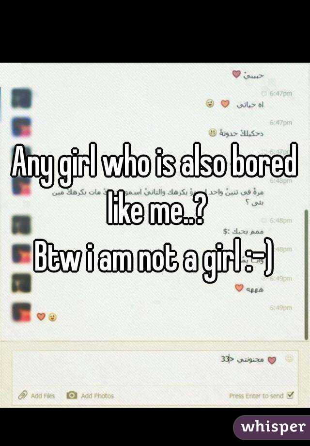 Any girl who is also bored like me..? Btw i am not a girl :-)