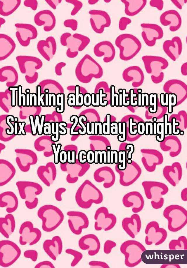 Thinking about hitting up Six Ways 2Sunday tonight. You coming?