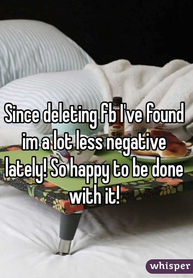 Since deleting fb I've found im a lot less negative lately! So happy to be done with it!