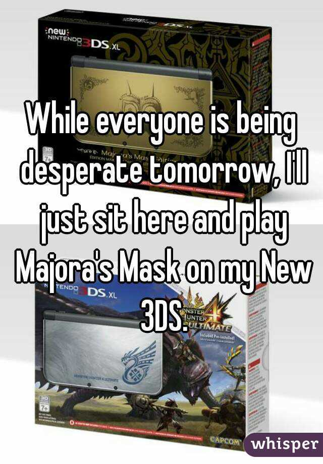 While everyone is being desperate tomorrow, I'll just sit here and play Majora's Mask on my New 3DS.