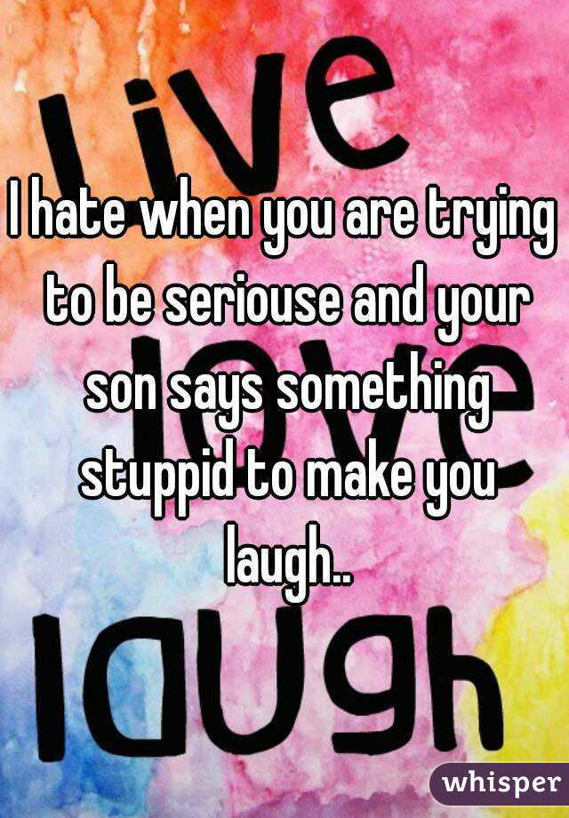 I hate when you are trying to be seriouse and your son says something stuppid to make you laugh..