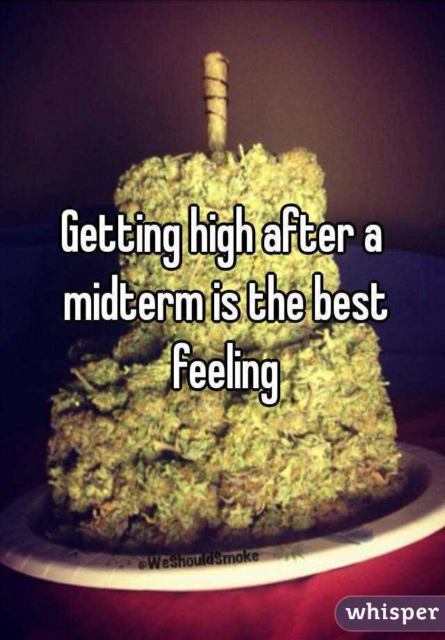 Getting high after a midterm is the best feeling