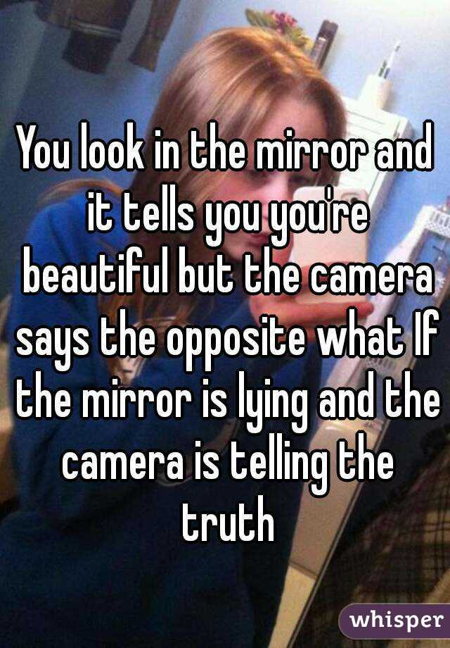 You look in the mirror and it tells you you're beautiful but the camera says the opposite what If the mirror is lying and the camera is telling the truth