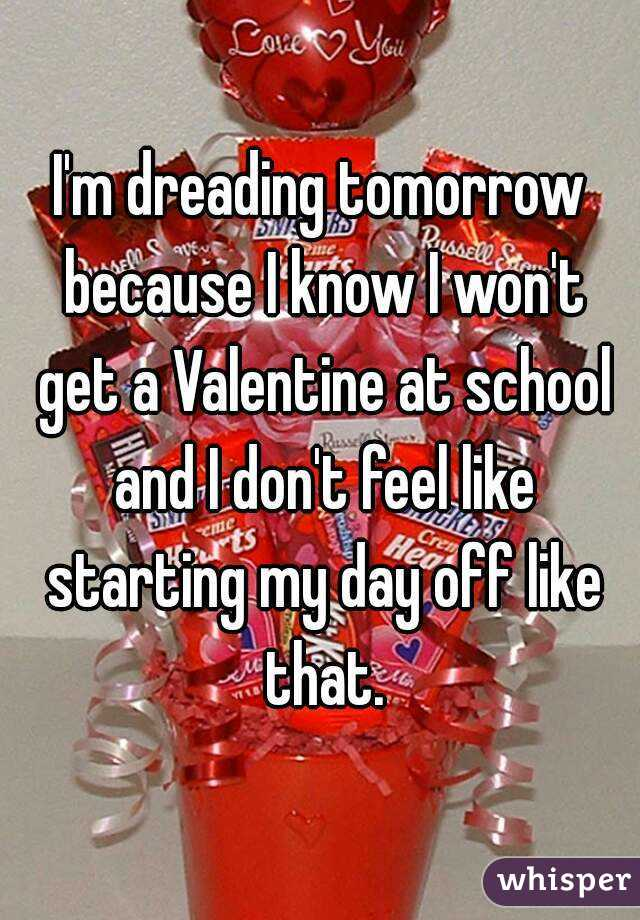 I'm dreading tomorrow because I know I won't get a Valentine at school and I don't feel like starting my day off like that.