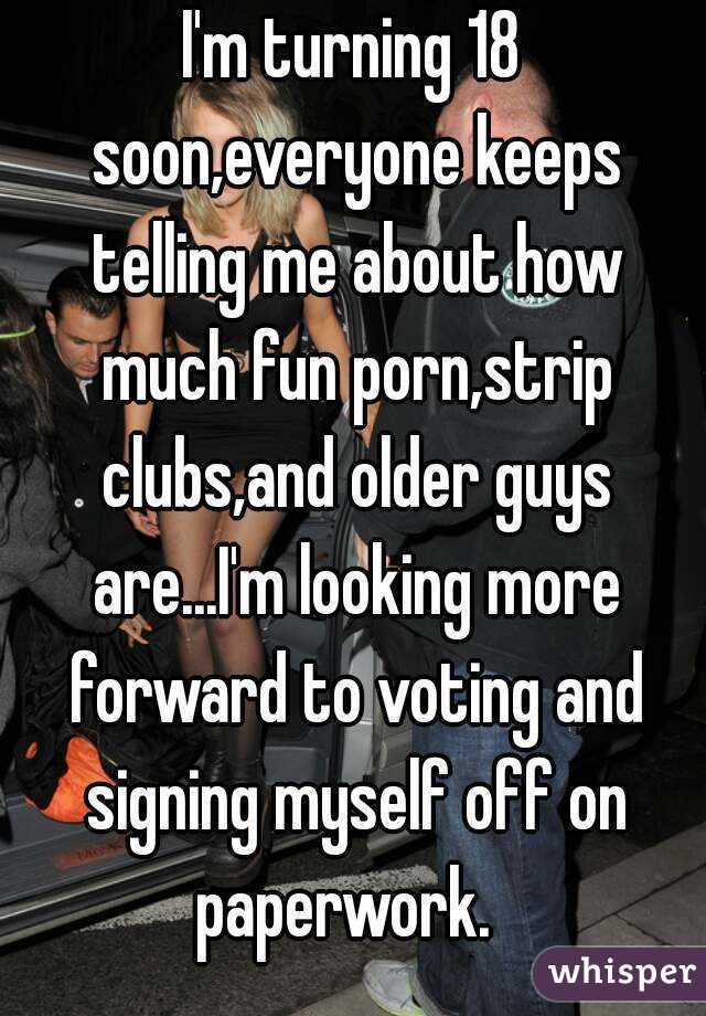I'm turning 18 soon,everyone keeps telling me about how much fun porn,strip clubs,and older guys are...I'm looking more forward to voting and signing myself off on paperwork.