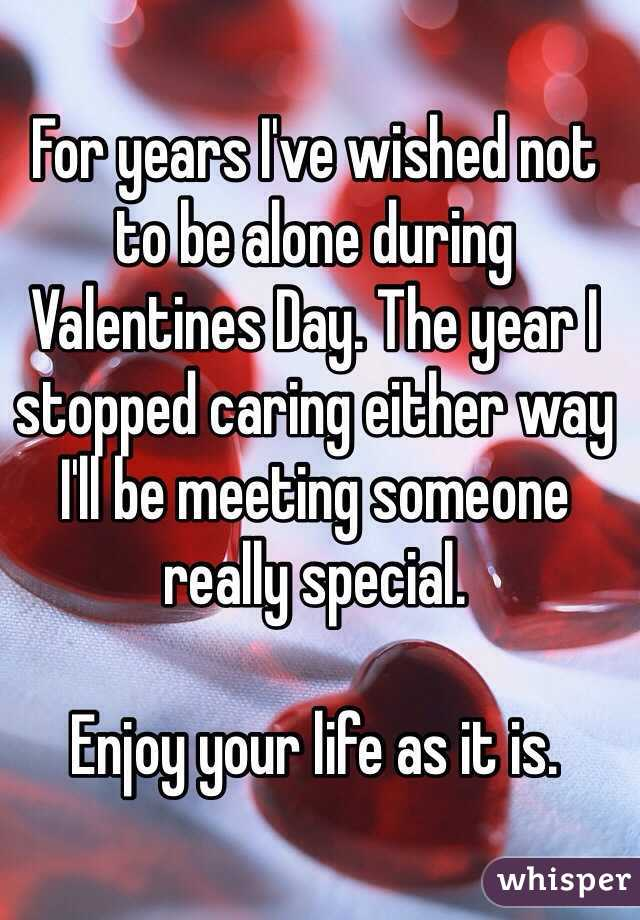 For years I've wished not to be alone during Valentines Day. The year I stopped caring either way I'll be meeting someone really special.  Enjoy your life as it is.