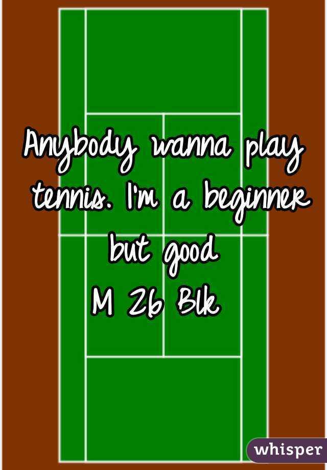 Anybody wanna play tennis. I'm a beginner but good  M 26 Blk