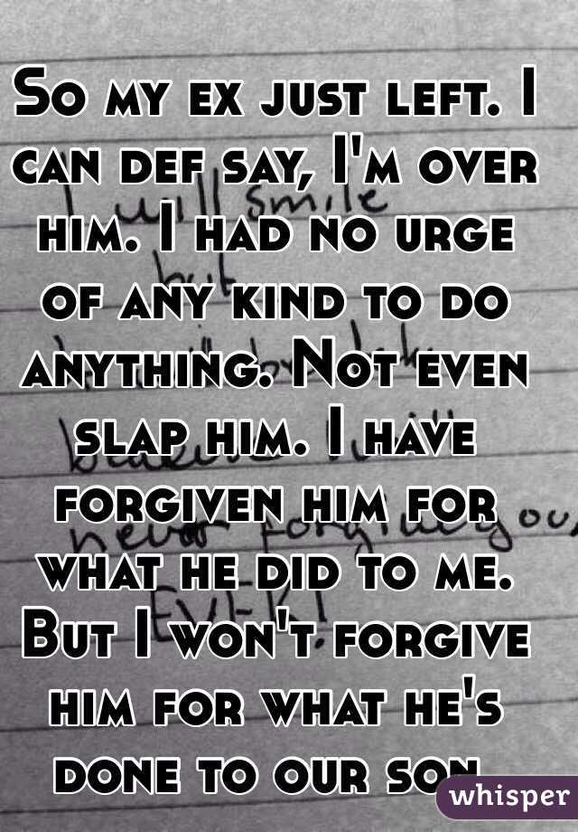 So my ex just left. I can def say, I'm over him. I had no urge of any kind to do anything. Not even slap him. I have forgiven him for what he did to me. But I won't forgive him for what he's done to our son.