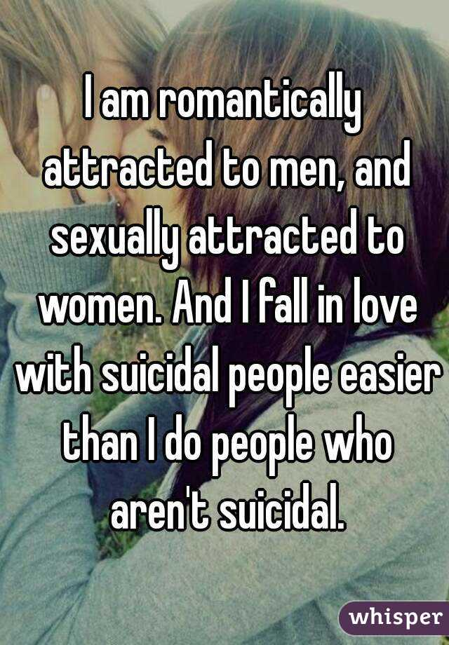 I am romantically attracted to men, and sexually attracted to women. And I fall in love with suicidal people easier than I do people who aren't suicidal.