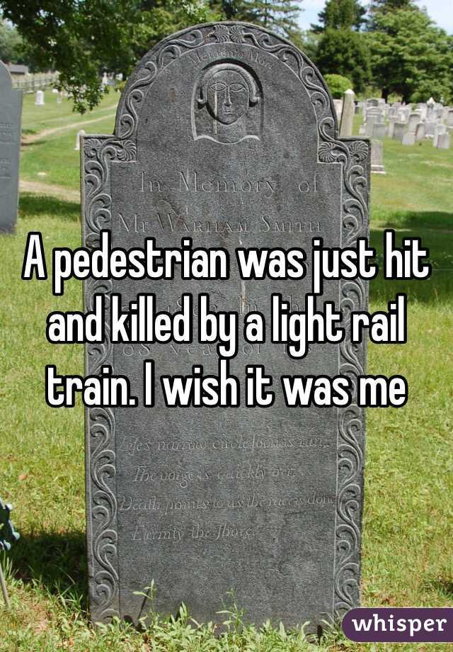 A pedestrian was just hit and killed by a light rail train. I wish it was me