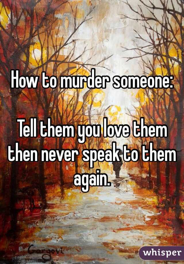 How to murder someone:  Tell them you love them then never speak to them again.